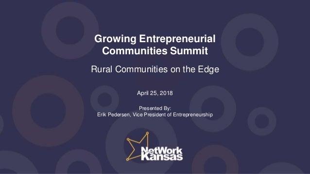 Growing Entrepreneurial Communities Summit Rural Communities on the Edge April 25, 2018 Presented By: Erik Pedersen, Vice ...