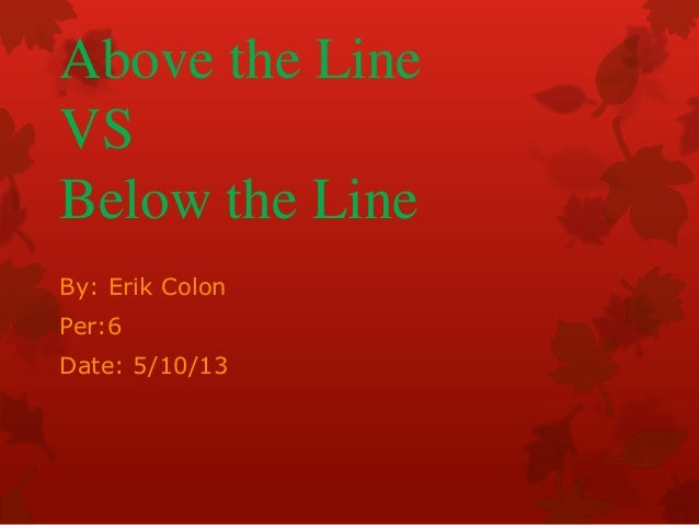 Above the LineVSBelow the LineBy: Erik ColonPer:6Date: 5/10/13