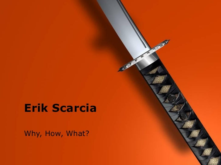 Erik Scarcia  Erik Scarcia  Why, How, What?