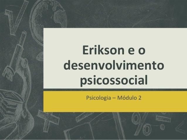 Erikson e o desenvolvimento psicossocial Psicologia – Módulo 2