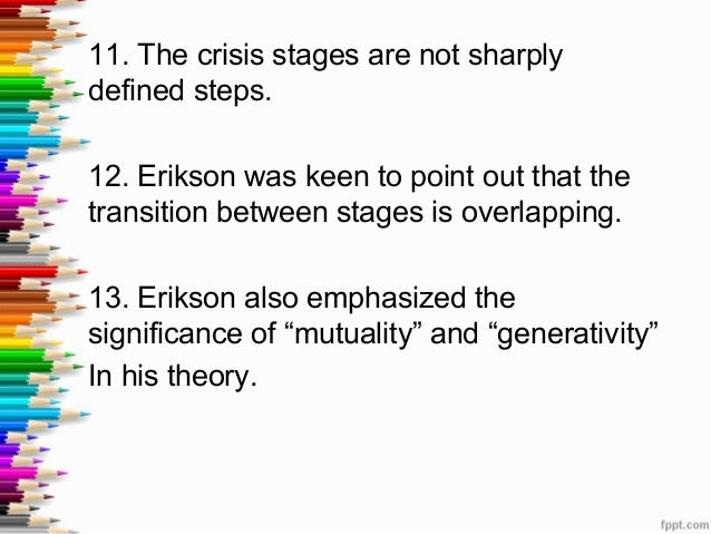 eriksons eigh life span stages at stage The authors propose eight opportunities to resolve conflict in the service of personal growth and development, which parallels erikson's eight stages vignettes from the authors' experience, altered to preserve confidentiality, illustrate each stage.