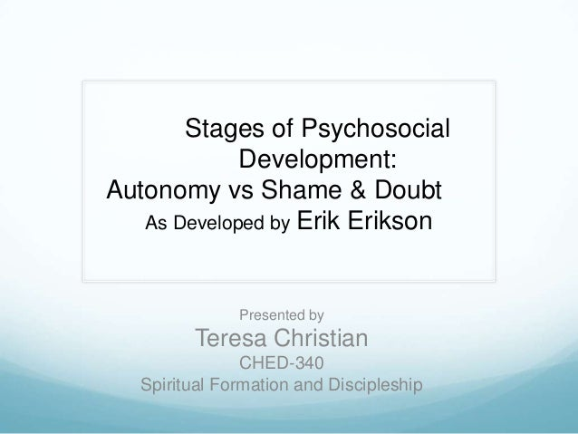 Stages of Psychosocial Development: Autonomy vs Shame & Doubt As Developed by Erik Erikson  Presented by  Teresa Christian...
