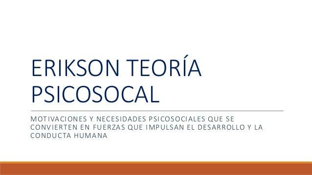 ERIKSON TEORÍA PSICOSOCAL MOTIVACIONES Y NECESIDADES PSICOSOCIALES QUE SE CONVIERTEN EN FUERZAS QUE IMPULSAN EL DESARROLLO...