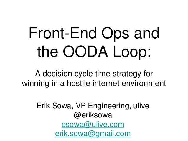 Front-End Ops and the OODA Loop: A decision cycle time strategy for winning in a hostile internet environment Erik Sowa, V...