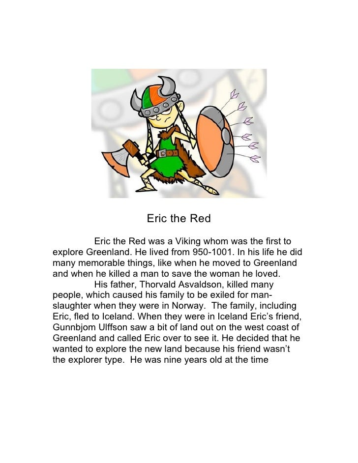 Eric the Red            Eric the Red was a Viking whom was the first toexplore Greenland. He lived from 950-1001. In his l...