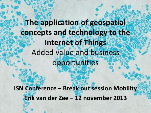 The application of geospatial concepts and technology to the Internet of Things Added value and business opportunities ISN...