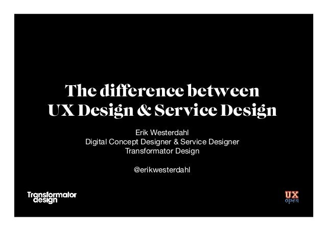 The difference between UX Design & Service Design Erik Westerdahl Digital Concept Designer & Service Designer Transformato...