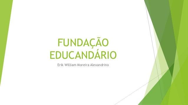 FUNDAÇÃO  EDUCANDÁRIO  Erik William Moreira Alexandrino