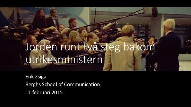 Jorden runt två steg bakom utrikesministern Erik Zsiga Berghs School of Communication 11 februari 2015