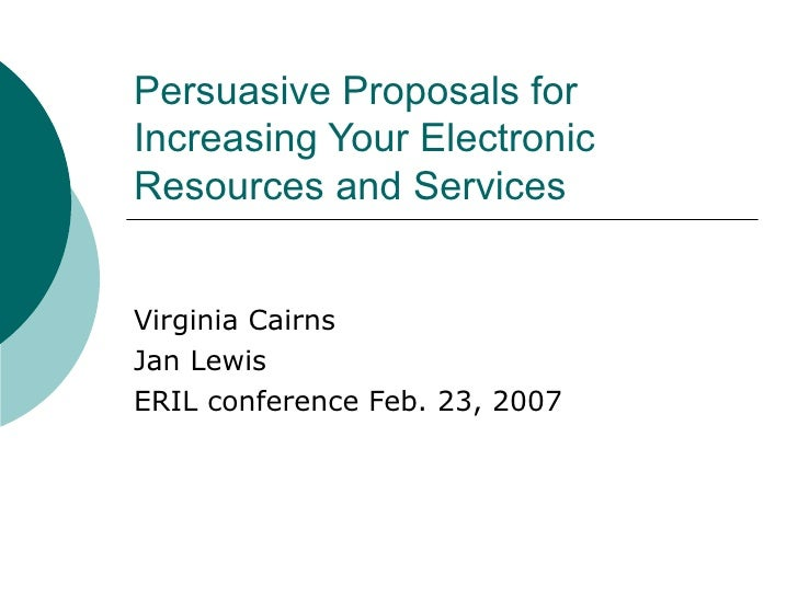 Persuasive Proposals for Increasing Your Electronic Resources and Services Virginia Cairns Jan Lewis ERIL conference Feb. ...