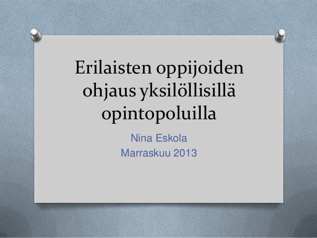 Erilaisten oppijoiden ohjaus yksilöllisillä opintopoluilla Nina Eskola Marraskuu 2013