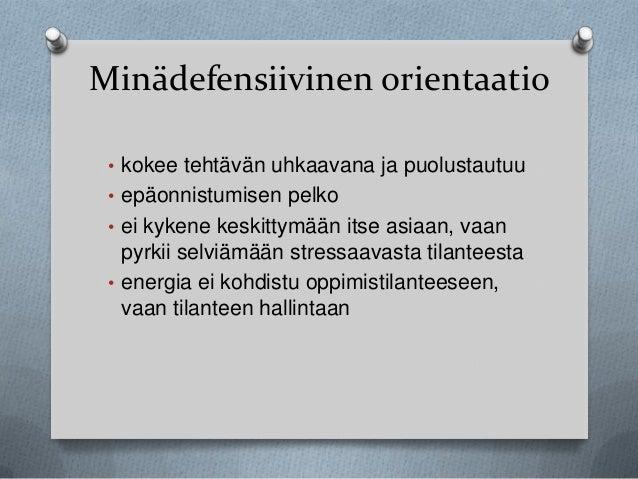 Minädefensiivinen orientaatio • kokee tehtävän uhkaavana ja puolustautuu • epäonnistumisen pelko • ei kykene keskittymään ...