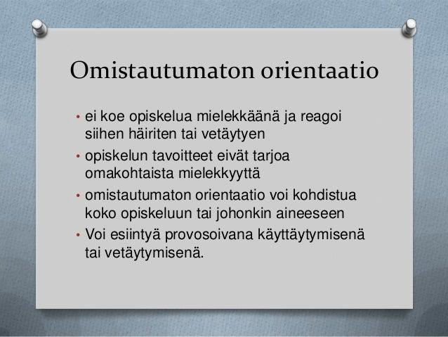 Omistautumaton orientaatio • ei koe opiskelua mielekkäänä ja reagoi  siihen häiriten tai vetäytyen • opiskelun tavoitteet ...