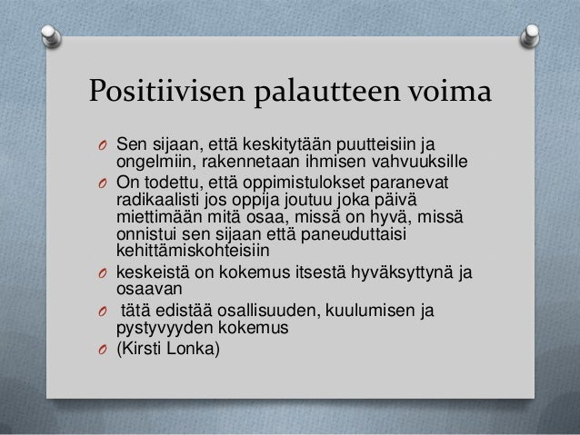 Positiivisen palautteen voima O Sen sijaan, että keskitytään puutteisiin ja O  O O  O  ongelmiin, rakennetaan ihmisen vahv...