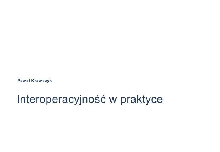 Interoperacyjność w praktyce Paweł Krawczyk