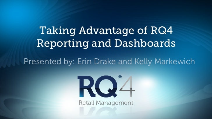 Taking Advantage of RQ4   Reporting and DashboardsPresented by: Erin Drake and Kelly Markewich              Retail Managem...
