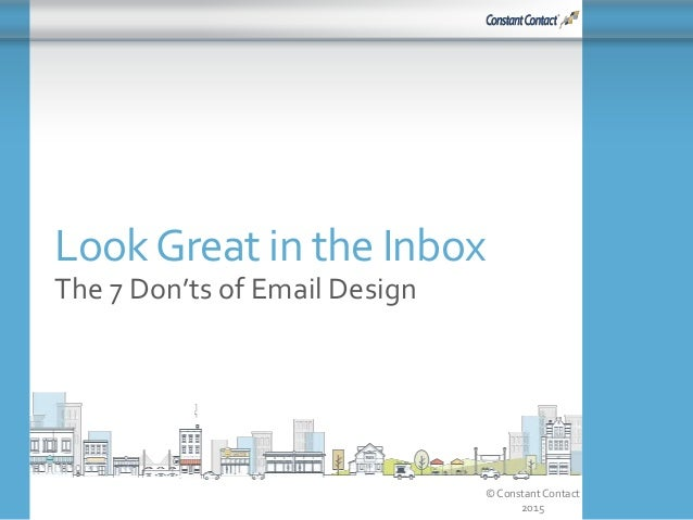 © Constant Contact 2015 LookGreat in the Inbox The 7 Don'ts of Email Design