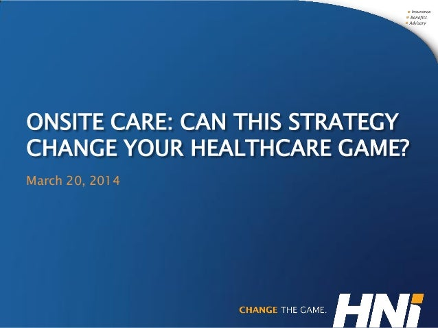 ONSITE CARE: CAN THIS STRATEGY CHANGE YOUR HEALTHCARE GAME? March 20, 2014
