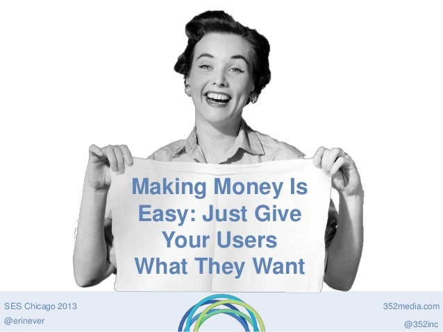 Making Money Is Easy: Just Give Your Users What They Want SES Chicago 2013 @erinever  352media.com @352inc