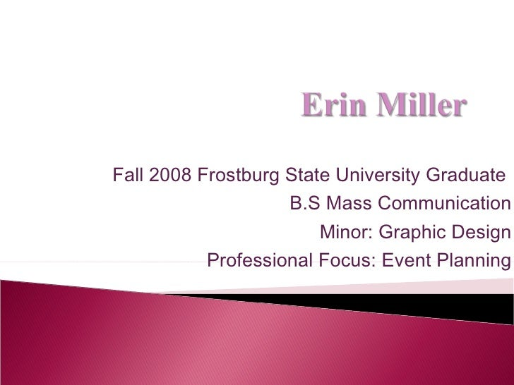 Fall 2008 Frostburg State University Graduate  B.S Mass Communication Minor: Graphic Design Professional Focus: Event Plan...