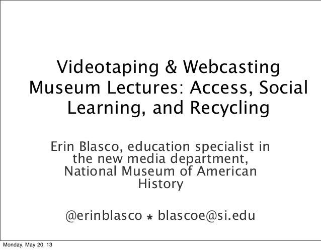 Videotaping & WebcastingMuseum Lectures: Access, SocialLearning, and RecyclingErin Blasco, education specialist inthe new ...