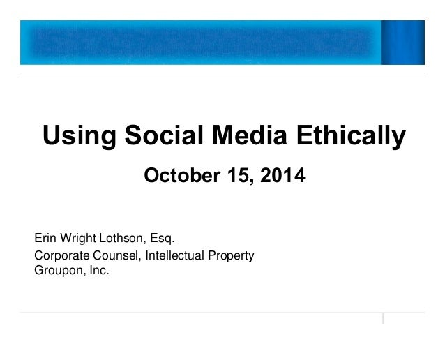 Using Social Media Ethically  October 15, 2014  Erin Wright Lothson, Esq.  Corporate Counsel, Intellectual Property  Group...