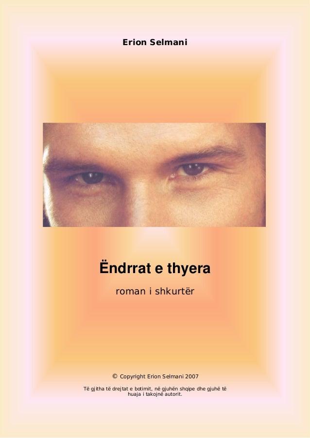 Erion Selmani Ëndrrat e thyera roman i shkurtër © Copyright Erion Selmani 2007 Të gjitha të drejtat e botimit, në gjuhën s...