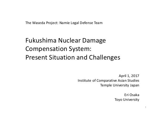 Fukushima Nuclear Damage  Compensation System:  Present Situation and Challenges April 1, 2017 Institute of Comparative As...