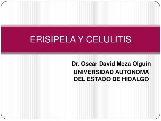 ERISIPELA Y CELULITIS        Dr. Oscar David Meza Olguín        UNIVERSIDAD AUTONOMA        DEL ESTADO DE HIDALGO