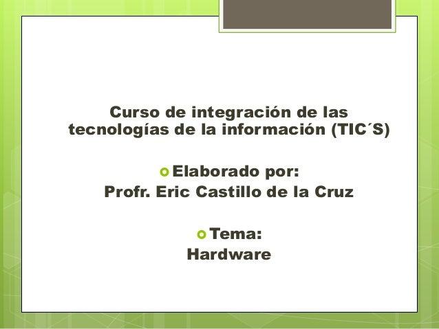Curso de integración de las tecnologías de la información (TIC´S)  Elaborado  por: Profr. Eric Castillo de la Cruz  Tema...