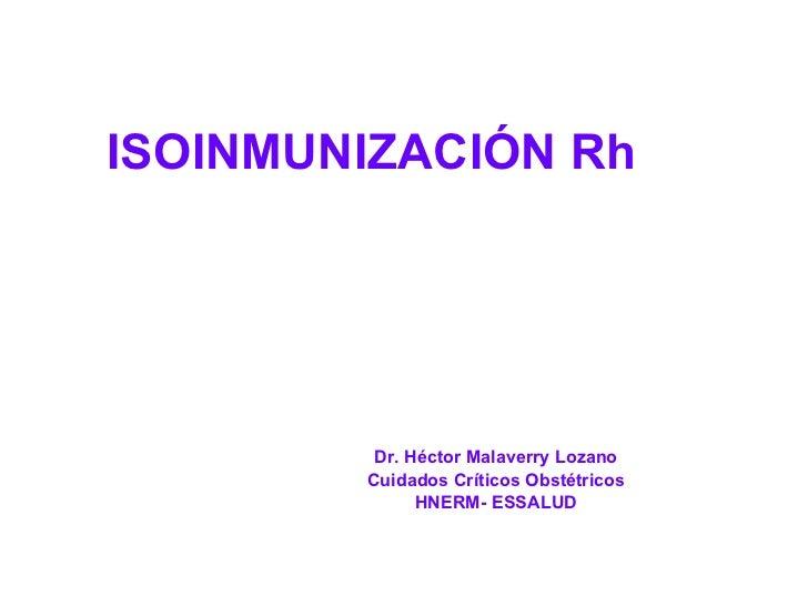 ISOINMUNIZACIÓN Rh  Dr. Héctor Malaverry Lozano Cuidados Críticos Obstétricos HNERM- ESSALUD