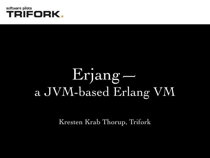 Erjang— a JVM-based Erlang VM     Kresten Krab Thorup, Trifork