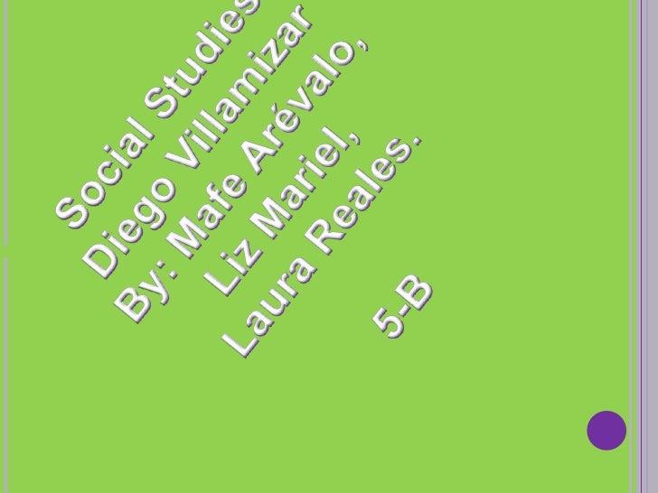 Social Studies<br />Diego Villamizar<br />By: Mafe Arévalo, <br />Liz Mariel, <br />Laura Reales.<br />5-B<br />