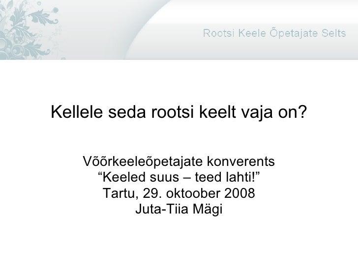 """Kellele seda rootsi keelt vaja on? Võõrkeeleõpetajate konverents """" Keeled suus – teed lahti!"""" Tartu, 29. oktoober 2008 Jut..."""