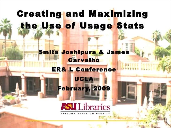 Creating and Maximizing the Use of Usage Stats Smita Joshipura & James Carvalho ER& L Conference UCLA February, 2009