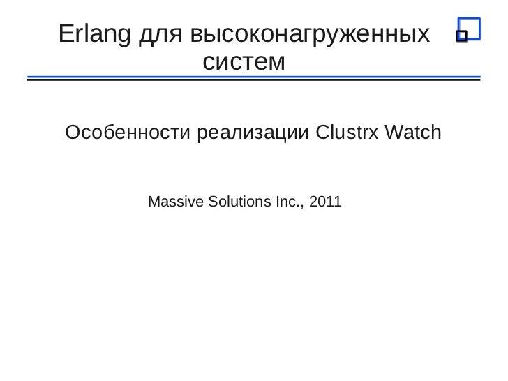 Erlang для высоконагруженных            системОсобенности реализации Clustrx Watch       Massive Solutions Inc., 2011