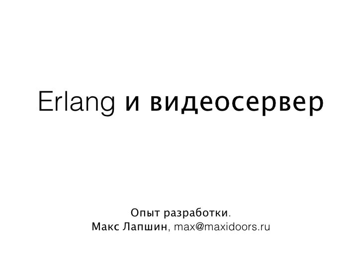 Erlang и видеосервер         Опыт разработки.   Макс Лапшин, max@maxidoors.ru