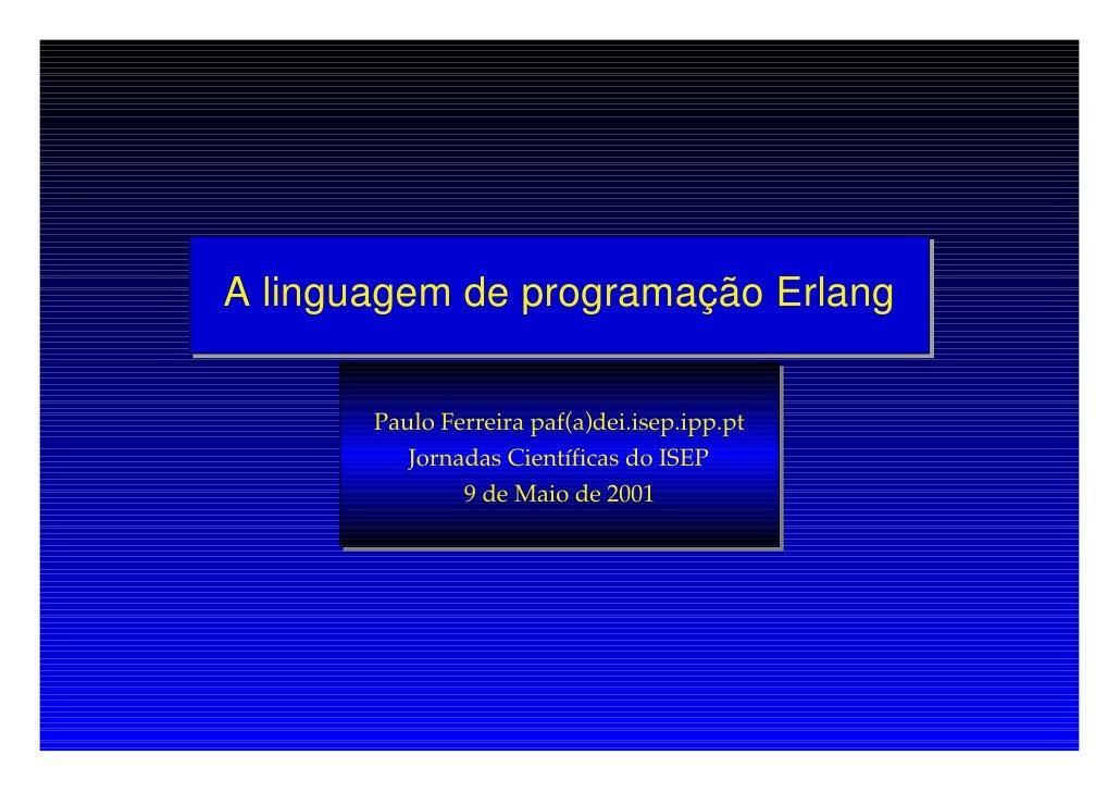 A linguagem de programação Erlang          Paulo Ferreira paf(a)dei.isep.ipp.pt           Jornadas Científicas do ISEP    ...