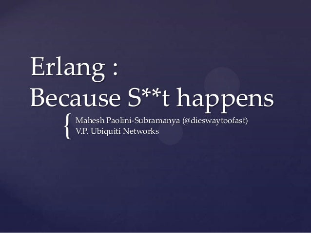 { Erlang : Because S**t happens Mahesh Paolini-Subramanya (@dieswaytoofast) V.P. Ubiquiti Networks