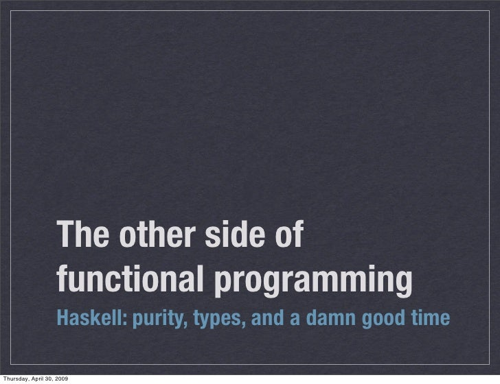 The other side of                    functional programming                    Haskell: purity, types, and a damn good tim...