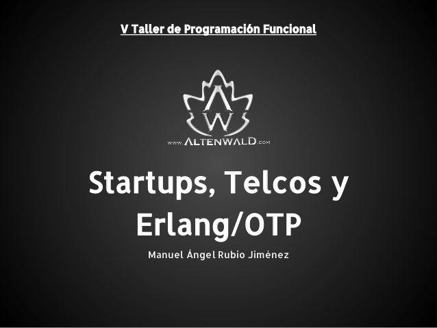 Startups, Telcos y Erlang/OTP V Taller de Programación Funcional Manuel Ángel Rubio Jiménez