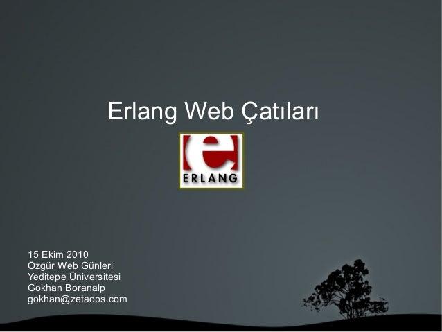 Erlang Web Çatıları 15 Ekim 2010 Özgür Web Günleri Yeditepe Üniversitesi Gokhan Boranalp gokhan@zetaops.com