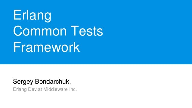 Sergey Bondarchuk, Erlang Dev at Middleware Inc. Erlang Common Tests Framework