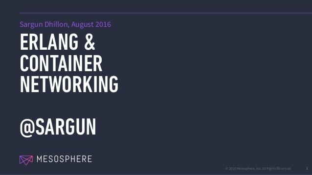© 2016 Mesosphere, Inc. All Rights Reserved. ERLANG & CONTAINER NETWORKING @SARGUN 1 Sargun Dhillon, August 2016
