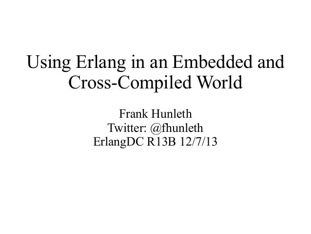 Using Erlang in an Embedded and Cross-Compiled World Frank Hunleth Twitter: @fhunleth ErlangDC R13B 12/7/13