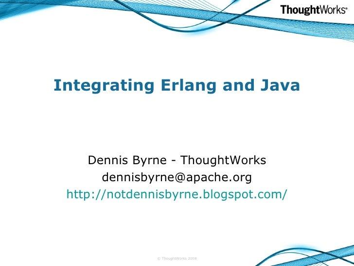 Integrating Erlang and Java Dennis Byrne - ThoughtWorks [email_address] http://notdennisbyrne.blogspot.com/ © ThoughtWorks...