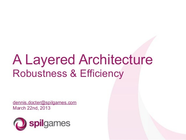 A Layered ArchitectureRobustness & Efficiencydennis.docter@spilgames.comMarch 22nd, 2013
