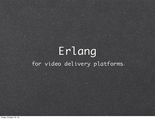 Erlang                         for video delivery platformsFriday, October 19, 12