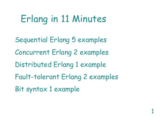 1 Erlang in 11 Minutes Sequential Erlang 5 examples Concurrent Erlang 2 examples Distributed Erlang 1 example Fault-tolera...