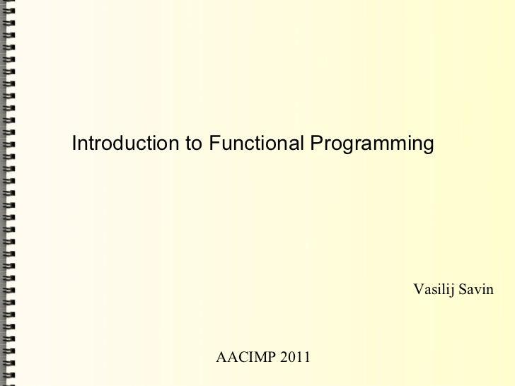 Introduction to Functional Programming                                   Vasilij Savin               AACIMP 2011
